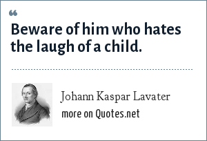 Johann Kaspar Lavater: Beware of him who hates the laugh of a child.