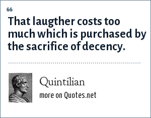Quintilian: That laugther costs too much which is purchased by the sacrifice of decency.
