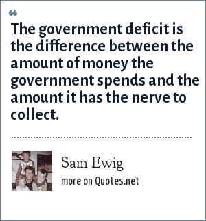 Sam Ewig: The government deficit is the difference between the amount of money the government spends and the amount it has the nerve to collect.