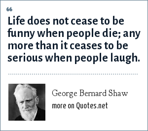George Bernard Shaw: Life does not cease to be funny when people die; any more than it ceases to be serious when people laugh.