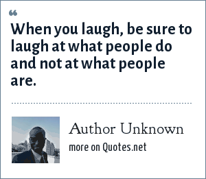 Author Unknown: When you laugh, be sure to laugh at what people do and not at what people are.