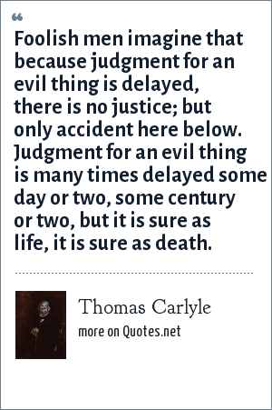 Thomas Carlyle: Foolish men imagine that because judgment for an evil thing is delayed, there is no justice; but only accident here below. Judgment for an evil thing is many times delayed some day or two, some century or two, but it is sure as life, it is sure as death.