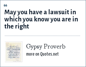 Gypsy Proverb: May you have a lawsuit in which you know you are in the right