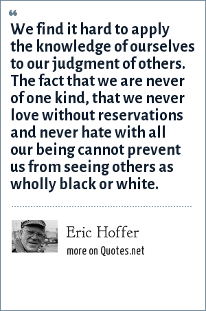 Eric Hoffer: We find it hard to apply the knowledge of ourselves to our judgment of others. The fact that we are never of one kind, that we never love without reservations and never hate with all our being cannot prevent us from seeing others as wholly black or white.