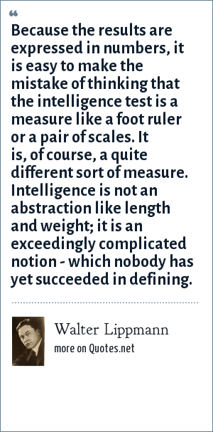 Walter Lippmann: Because the results are expressed in numbers, it is easy to make the mistake of thinking that the intelligence test is a measure like a foot ruler or a pair of scales. It is, of course, a quite different sort of measure. Intelligence is not an abstraction like length and weight; it is an exceedingly complicated notion - which nobody has yet succeeded in defining.