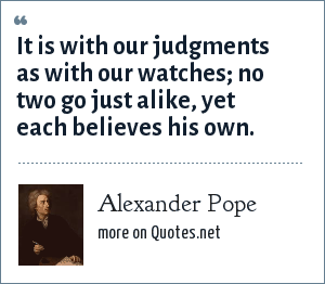 Alexander Pope: It is with our judgments as with our watches; no two go just alike, yet each believes his own.