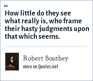 Robert Southey: How little do they see what really is, who frame their hasty judgments upon that which seems.