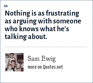 Sam Ewig: Nothing is as frustrating as arguing with someone who knows what he's talking about.