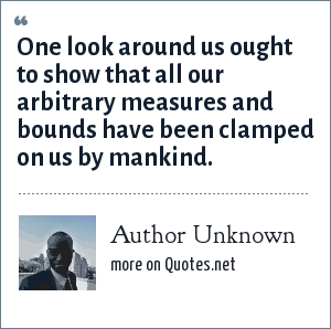 Author Unknown: One look around us ought to show that all our arbitrary measures and bounds have been clamped on us by mankind.