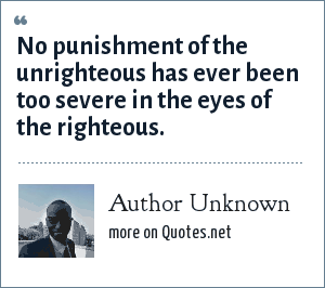 Author Unknown: No punishment of the unrighteous has ever been too severe in the eyes of the righteous.