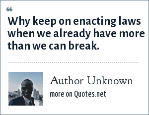 Author Unknown: Why keep on enacting laws when we already have more than we can break.