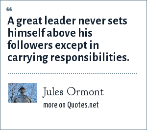 Jules Ormont: A great leader never sets himself above his followers except in carrying responsibilities.