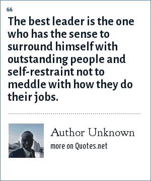 Author Unknown: The best leader is the one who has the sense to surround himself with outstanding people and self-restraint not to meddle with how they do their jobs.