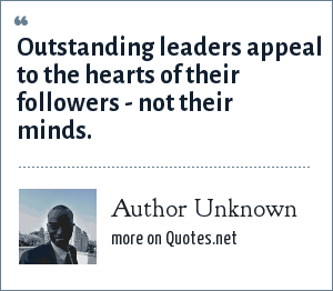 Author Unknown: Outstanding leaders appeal to the hearts of their followers - not their minds.