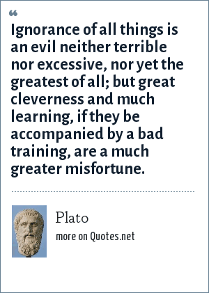 Plato: Ignorance of all things is an evil neither terrible nor excessive, nor yet the greatest of all; but great cleverness and much learning, if they be accompanied by a bad training, are a much greater misfortune.
