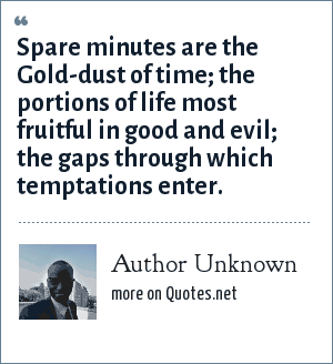 Author Unknown: Spare minutes are the Gold-dust of time; the portions of life most fruitful in good and evil; the gaps through which temptations enter.