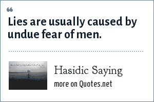 Hasidic Saying: Lies are usually caused by undue fear of men.