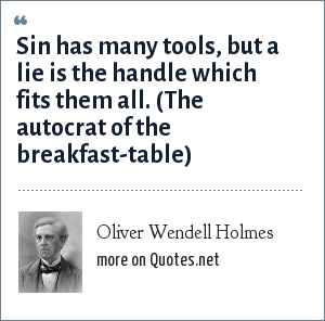 Oliver Wendell Holmes: Sin has many tools, but a lie is the handle which fits them all. (The autocrat of the breakfast-table)