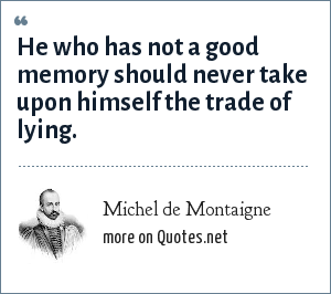Michel de Montaigne: He who has not a good memory should never take upon himself the trade of lying.