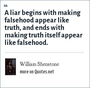 William Shenstone: A liar begins with making falsehood appear like truth, and ends with making truth itself appear like falsehood.