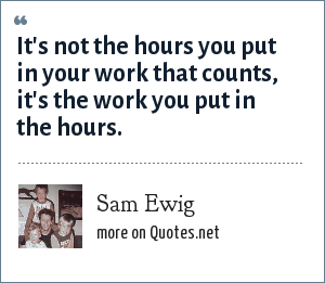 Sam Ewig: It's not the hours you put in your work that counts, it's the work you put in the hours.