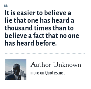 Author Unknown: It is easier to believe a lie that one has heard a thousand times than to believe a fact that no one has heard before.