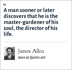 James Allen: A man sooner or later discovers that he is the master-gardener of his soul, the director of his life.