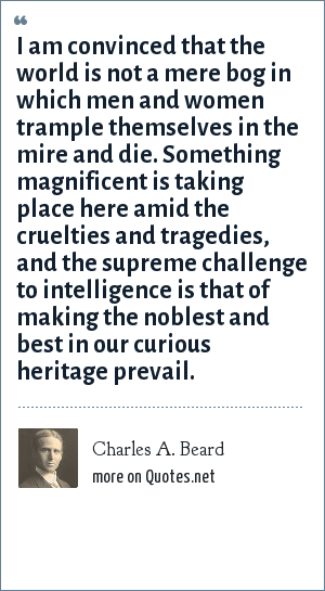 Charles A. Beard: I am convinced that the world is not a mere bog in which men and women trample themselves in the mire and die. Something magnificent is taking place here amid the cruelties and tragedies, and the supreme challenge to intelligence is that of making the noblest and best in our curious heritage prevail.