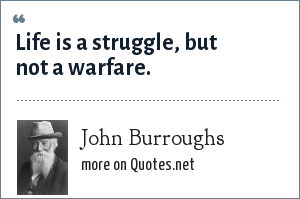 John Burroughs: Life is a struggle, but not a warfare.