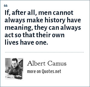 Albert Camus: If, after all, men cannot always make history have meaning, they can always act so that their own lives have one.