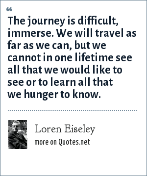 Loren Eiseley: The journey is difficult, immerse. We will travel as far as we can, but we cannot in one lifetime see all that we would like to see or to learn all that we hunger to know.