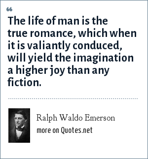 Ralph Waldo Emerson: The life of man is the true romance, which when it is valiantly conduced, will yield the imagination a higher joy than any fiction.