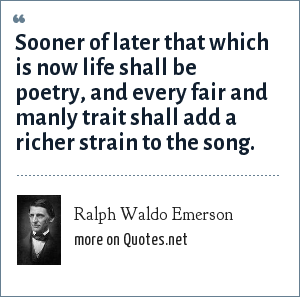 Ralph Waldo Emerson: Sooner of later that which is now life shall be poetry, and every fair and manly trait shall add a richer strain to the song.