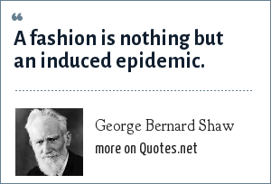 George Bernard Shaw: A fashion is nothing but an induced epidemic.