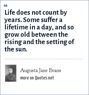 Augusta Jane Evans: Life does not count by years. Some suffer a lifetime in a day, and so grow old between the rising and the setting of the sun.