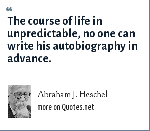 Abraham J. Heschel: The course of life in unpredictable, no one can write his autobiography in advance.