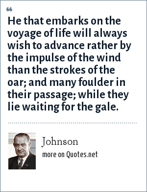 Johnson: He that embarks on the voyage of life will always wish to advance rather by the impulse of the wind than the strokes of the oar; and many foulder in their passage; while they lie waiting for the gale.