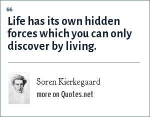 Soren Kierkegaard: Life has its own hidden forces which you can only discover by living.