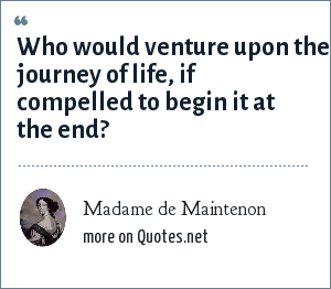 Madame de Maintenon: Who would venture upon the journey of life, if compelled to begin it at the end?