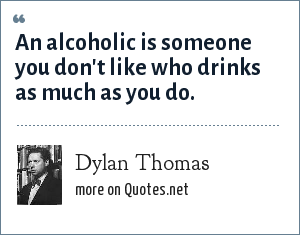 Dylan Thomas: An alcoholic is someone you don't like who drinks as much as you do.