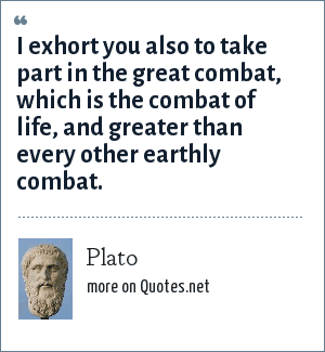 Plato: I exhort you also to take part in the great combat, which is the combat of life, and greater than every other earthly combat.