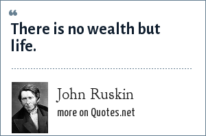 John Ruskin: There is no wealth but life.