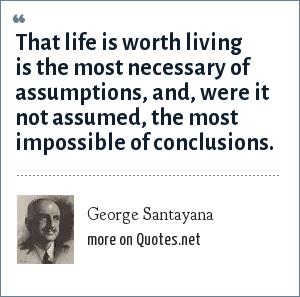 George Santayana: That life is worth living is the most necessary of assumptions, and, were it not assumed, the most impossible of conclusions.