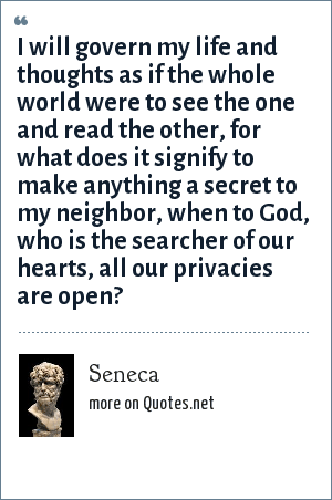 Seneca: I will govern my life and thoughts as if the whole world were to see the one and read the other, for what does it signify to make anything a secret to my neighbor, when to God, who is the searcher of our hearts, all our privacies are open?