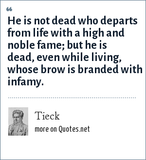 Tieck: He is not dead who departs from life with a high and noble fame; but he is dead, even while living, whose brow is branded with infamy.