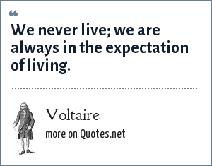 Voltaire: We never live; we are always in the expectation of living.