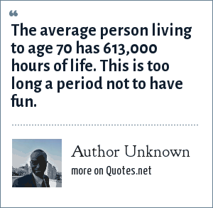 Author Unknown: The average person living to age 70 has 613,000 hours of life. This is too long a period not to have fun.