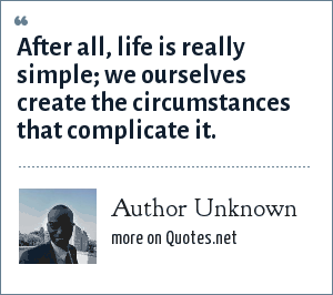 Author Unknown: After all, life is really simple; we ourselves create the circumstances that complicate it.