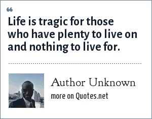 Author Unknown: Life is tragic for those who have plenty to live on and nothing to live for.