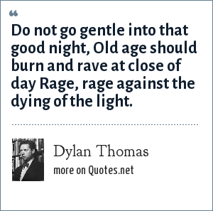Dylan Thomas: Do not go gentle into that good night, Old age should burn and rave at close of day Rage, rage against the dying of the light.